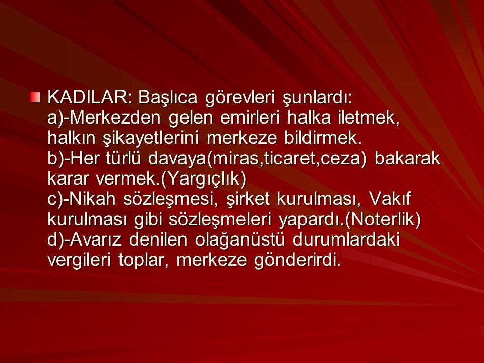 KADILAR: Başlıca görevleri şunlardı: a)-Merkezden gelen emirleri halka iletmek, halkın şikayetlerini merkeze bildirmek.