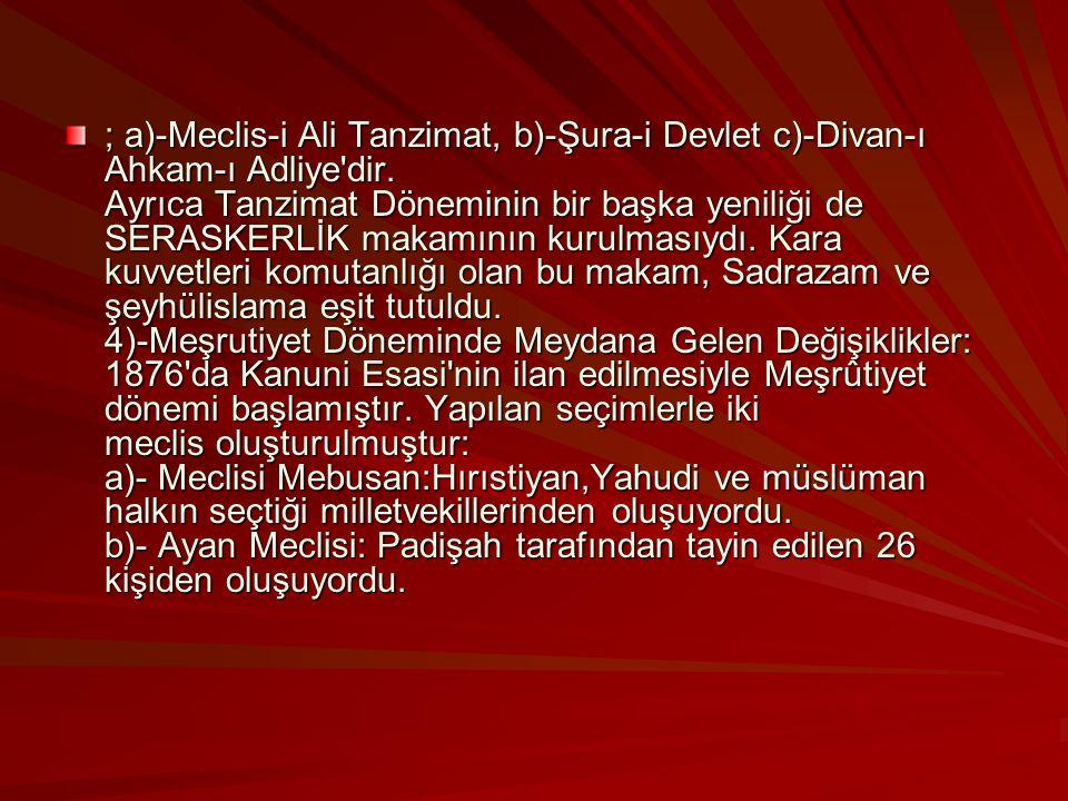 ; a)-Meclis-i Ali Tanzimat, b)-Şura-i Devlet c)-Divan-ı Ahkam-ı Adliye dir.