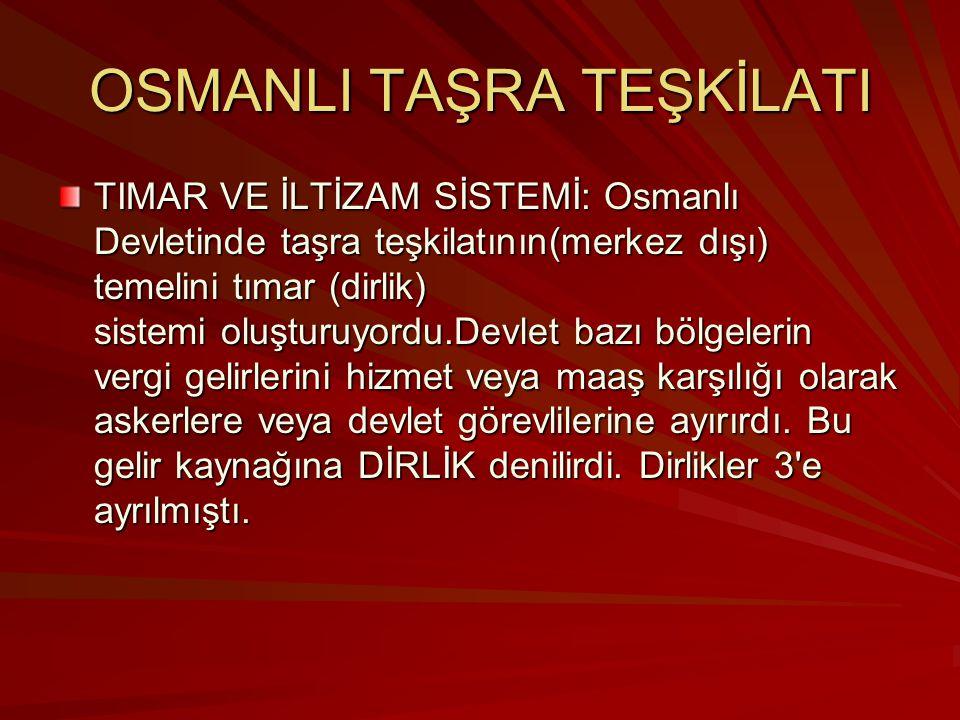 OSMANLI TAŞRA TEŞKİLATI TIMAR VE İLTİZAM SİSTEMİ: Osmanlı Devletinde taşra teşkilatının(merkez dışı) temelini tımar (dirlik) sistemi oluşturuyordu.Devlet bazı bölgelerin vergi gelirlerini hizmet veya maaş karşılığı olarak askerlere veya devlet görevlilerine ayırırdı.
