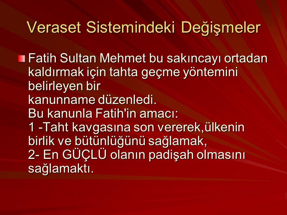 Veraset Sistemindeki Değişmeler Fatih Sultan Mehmet bu sakıncayı ortadan kaldırmak için tahta geçme yöntemini belirleyen bir kanunname düzenledi.