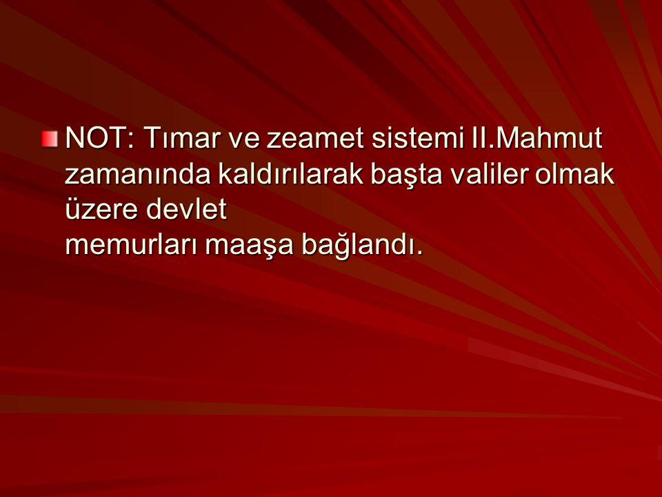 NOT: Tımar ve zeamet sistemi II.Mahmut zamanında kaldırılarak başta valiler olmak üzere devlet memurları maaşa bağlandı.
