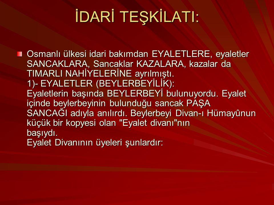 İDARİ TEŞKİLATI: Osmanlı ülkesi idari bakımdan EYALETLERE, eyaletler SANCAKLARA, Sancaklar KAZALARA, kazalar da TIMARLI NAHİYELERİNE ayrılmıştı.
