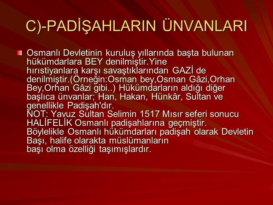 C)-PADİŞAHLARIN ÜNVANLARI Osmanlı Devletinin kuruluş yıllarında başta bulunan hükümdarlara BEY denilmiştir.Yine hırıstiyanlara karşı savaştıklarından GAZİ de denilmiştir.(Örneğin:Osman bey,Osman Gâzi,Orhan Bey,Orhan Gâzi gibi..) Hükümdarların aldığı diğer başlıca ünvanlar; Han, Hakan, Hünkâr, Sultan ve genellikle Padişah dır.