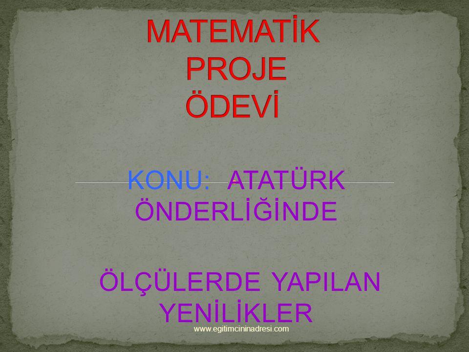 KONU: ATATÜRK ÖNDERLİĞİNDE ÖLÇÜLERDE YAPILAN YENİLİKLER www.egitimcininadresi.com