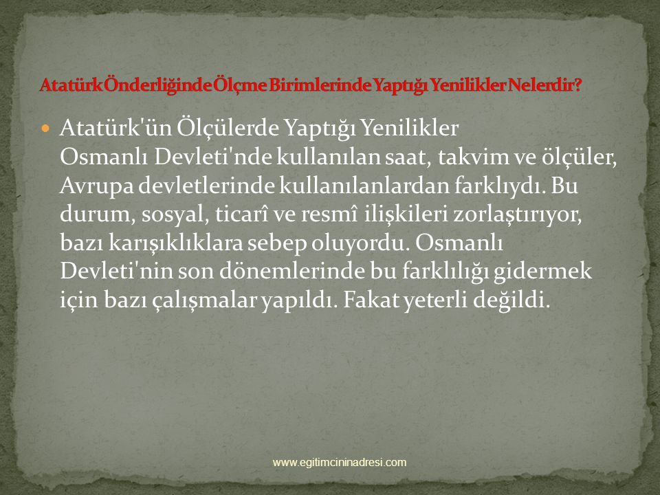 Atatürk ün Ölçülerde Yaptığı Yenilikler Osmanlı Devleti nde kullanılan saat, takvim ve ölçüler, Avrupa devletlerinde kullanılanlardan farklıydı.