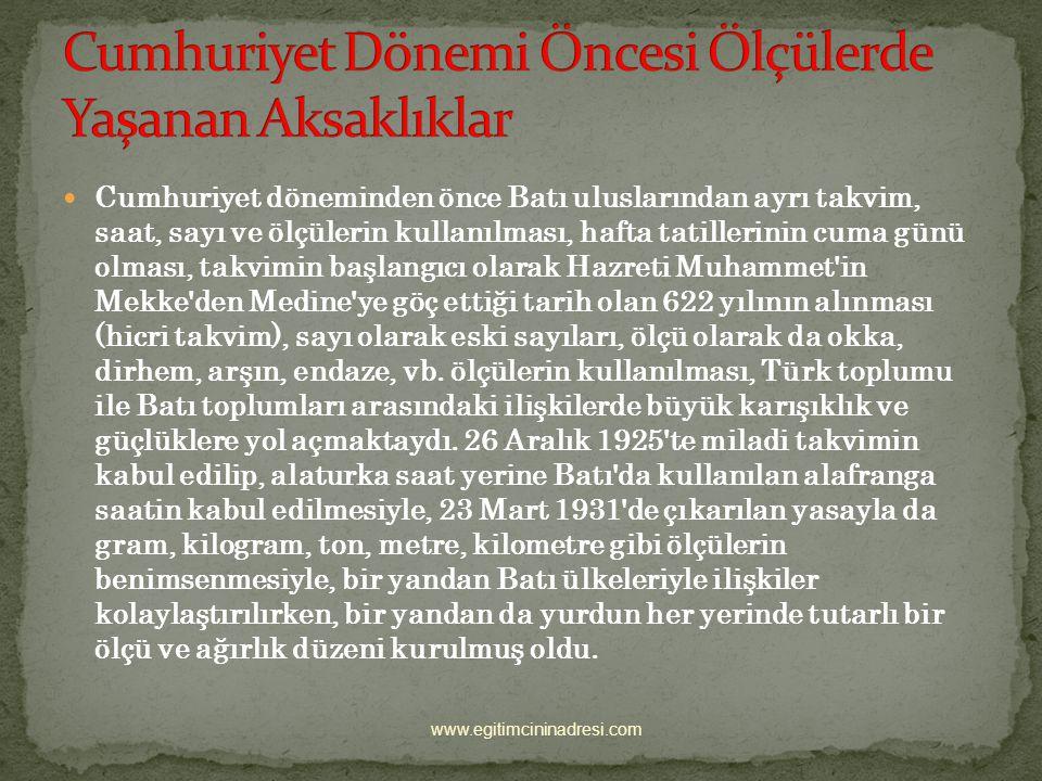 Atatürk'ün Ölçülerde Yaptığı Yenilikler Osmanlı Devleti'nde kullanılan saat, takvim ve ölçüler, Avrupa devletlerinde kullanılanlardan farklıydı. Bu du