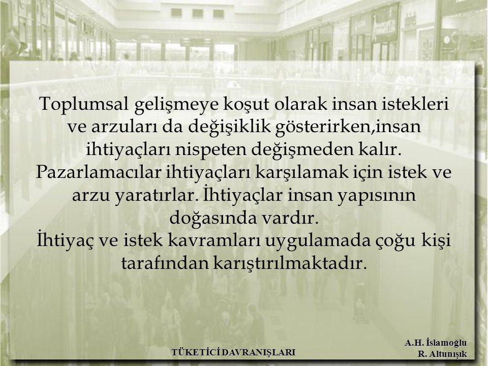 A.H. İslamoğlu R. Altunışık TÜKETİCİ DAVRANIŞLARI Toplumsal gelişmeye koşut olarak insan istekleri ve arzuları da değişiklik gösterirken,insan ihtiyaç