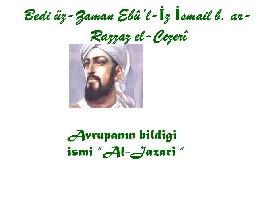 "Bedi üz-Zaman Ebû'l- İ z İ smail b. ar- Razzaz el-Cezerî Avrupanın bildigi ismi ""Al-Jazari """