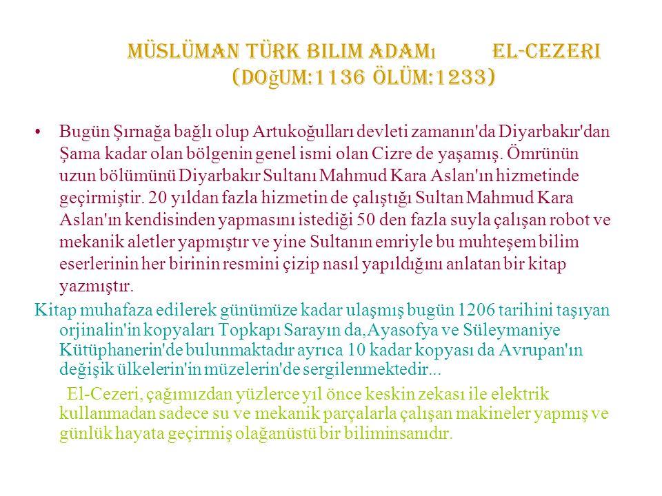 Müslüman Türk bilim adam ı El-Cezeri (Do ğ um:1136 Ölüm:1233) Bugün Şırnağa bağlı olup Artukoğulları devleti zamanın'da Diyarbakır'dan Şama kadar olan