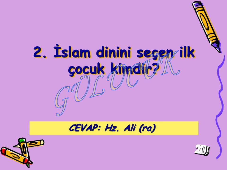 2.İslam dinini seçen ilk çocuk kimdir. CEVAP: Hz.