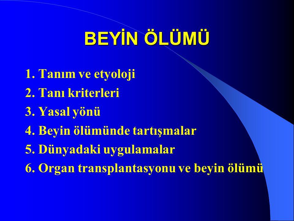BEYİN ÖLÜMÜ 1. Tanım ve etyoloji 2. Tanı kriterleri 3. Yasal yönü 4. Beyin ölümünde tartışmalar 5. Dünyadaki uygulamalar 6. Organ transplantasyonu ve