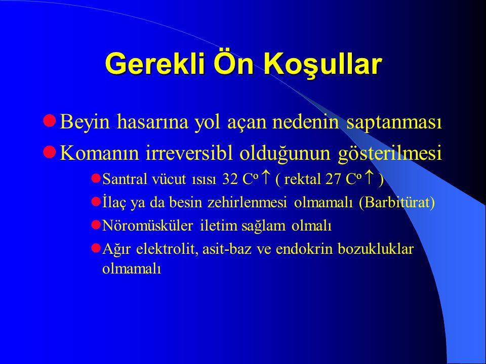 Gerekli Ön Koşullar Beyin hasarına yol açan nedenin saptanması Komanın irreversibl olduğunun gösterilmesi Santral vücut ısısı 32 C o  ( rektal 27 C o  ) İlaç ya da besin zehirlenmesi olmamalı (Barbitürat) Nöromüsküler iletim sağlam olmalı Ağır elektrolit, asit-baz ve endokrin bozukluklar olmamalı