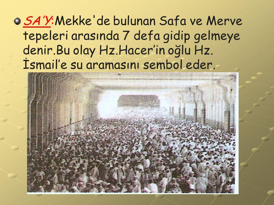 SA'Y:Mekke'de bulunan Safa ve Merve tepeleri arasında 7 defa gidip gelmeye denir.Bu olay Hz.Hacer'in oğlu Hz. İsmail'e su aramasını sembol eder.