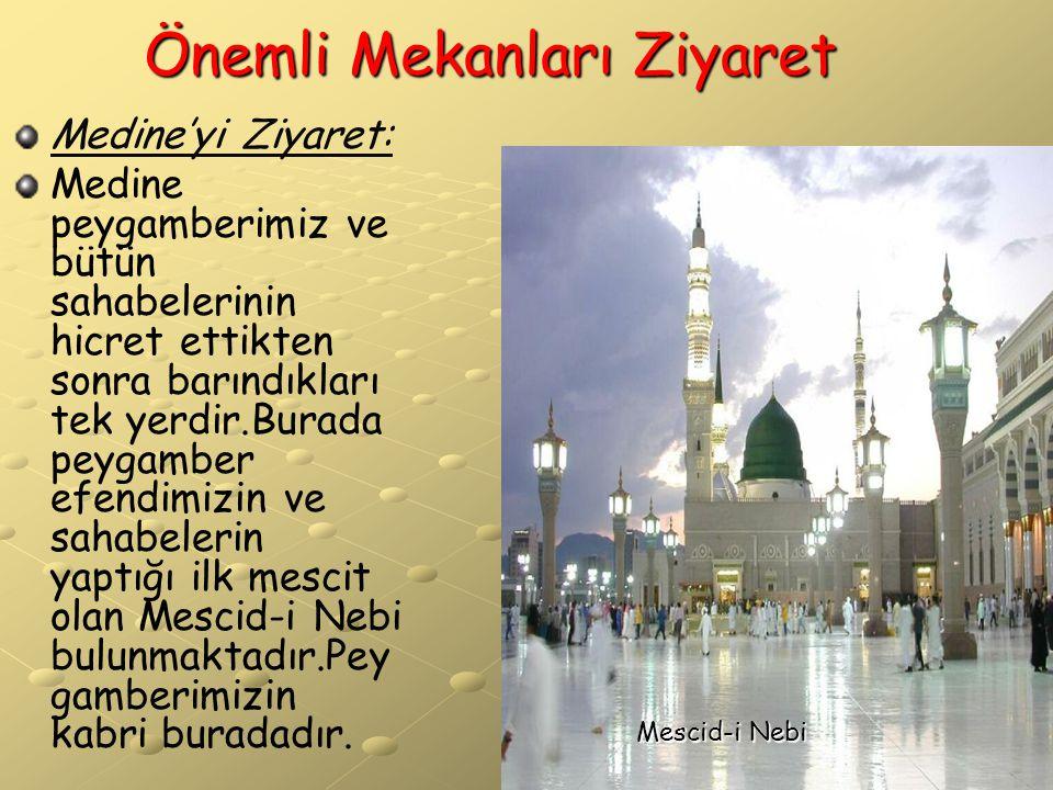 Önemli Mekanları Ziyaret Medine'yi Ziyaret: Medine peygamberimiz ve bütün sahabelerinin hicret ettikten sonra barındıkları tek yerdir.Burada peygamber