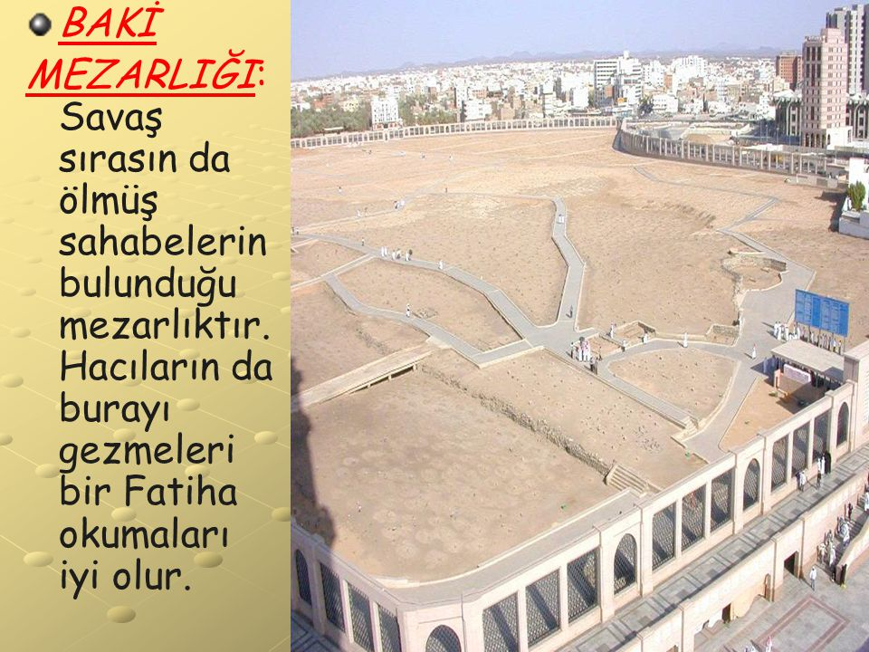 BAKİ MEZARLIĞI: Savaş sırasın da ölmüş sahabelerin bulunduğu mezarlıktır. Hacıların da burayı gezmeleri bir Fatiha okumaları iyi olur.