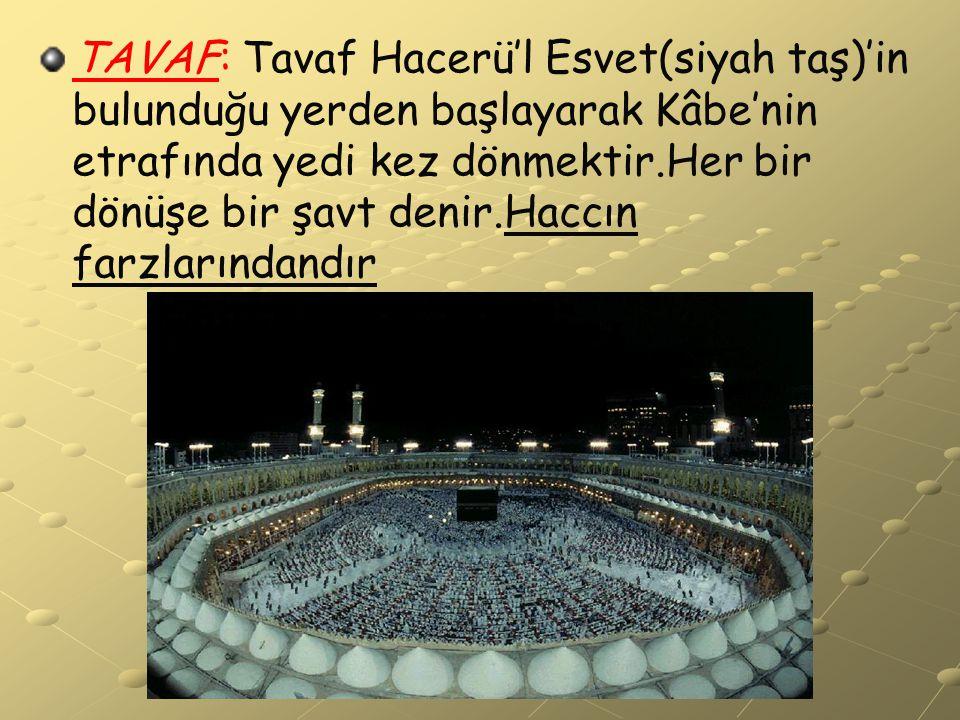 TAVAF: Tavaf Hacerü'l Esvet(siyah taş)'in bulunduğu yerden başlayarak Kâbe'nin etrafında yedi kez dönmektir.Her bir dönüşe bir şavt denir.Haccın farzl