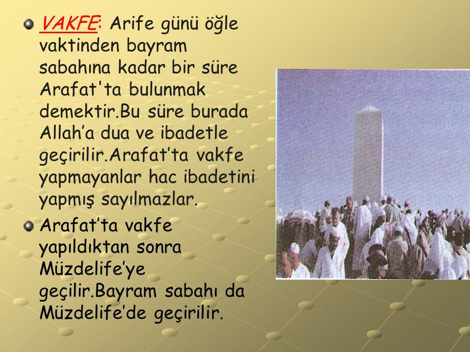 VAKFE: Arife günü öğle vaktinden bayram sabahına kadar bir süre Arafat ta bulunmak demektir.Bu süre burada Allah'a dua ve ibadetle geçirilir.Arafat'ta vakfe yapmayanlar hac ibadetini yapmış sayılmazlar.