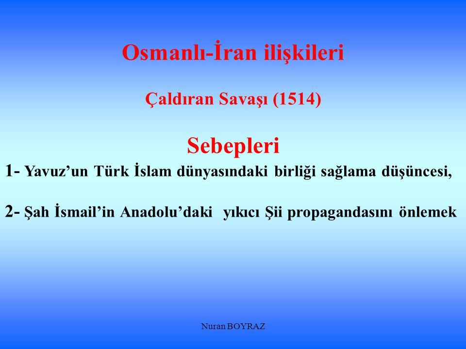 Nuran BOYRAZ Osmanlı-İran ilişkileri Çaldıran Savaşı (1514) Sebepleri 1- Yavuz'un Türk İslam dünyasındaki birliği sağlama düşüncesi, 2- Şah İsmail'in