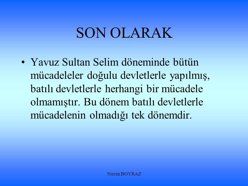 Nuran BOYRAZ SON OLARAK Yavuz Sultan Selim döneminde bütün mücadeleler doğulu devletlerle yapılmış, batılı devletlerle herhangi bir mücadele olmamıştı