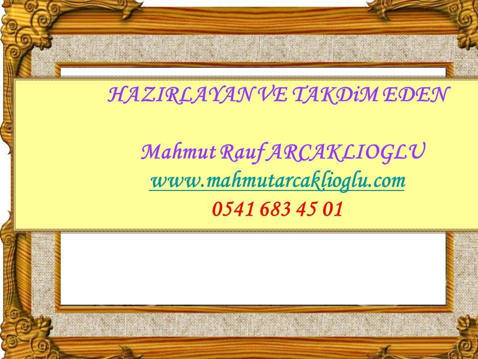 HAZIRLAYAN VE TAKDiM EDEN Mahmut Rauf ARCAKLIOGLU www.mahmutarcaklioglu.com 0541 683 45 01