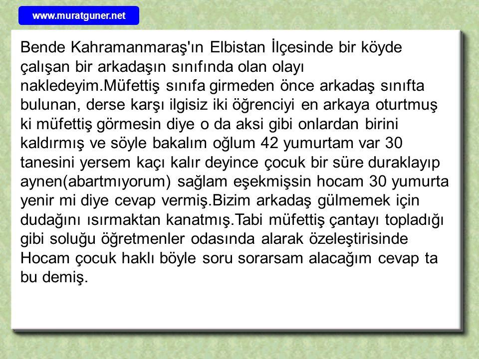Bende Kahramanmaraş'ın Elbistan İlçesinde bir köyde çalışan bir arkadaşın sınıfında olan olayı nakledeyim.Müfettiş sınıfa girmeden önce arkadaş sınıft