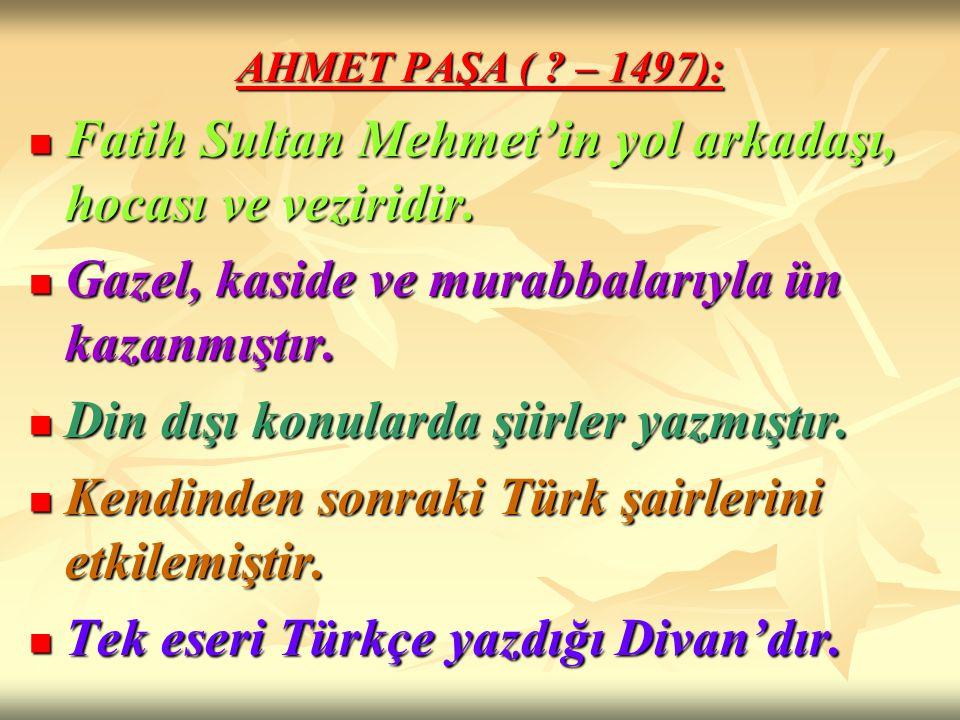 AHMET PAŞA ( ? – 1497): Fatih Sultan Mehmet'in yol arkadaşı, hocası ve veziridir. Fatih Sultan Mehmet'in yol arkadaşı, hocası ve veziridir. Gazel, kas