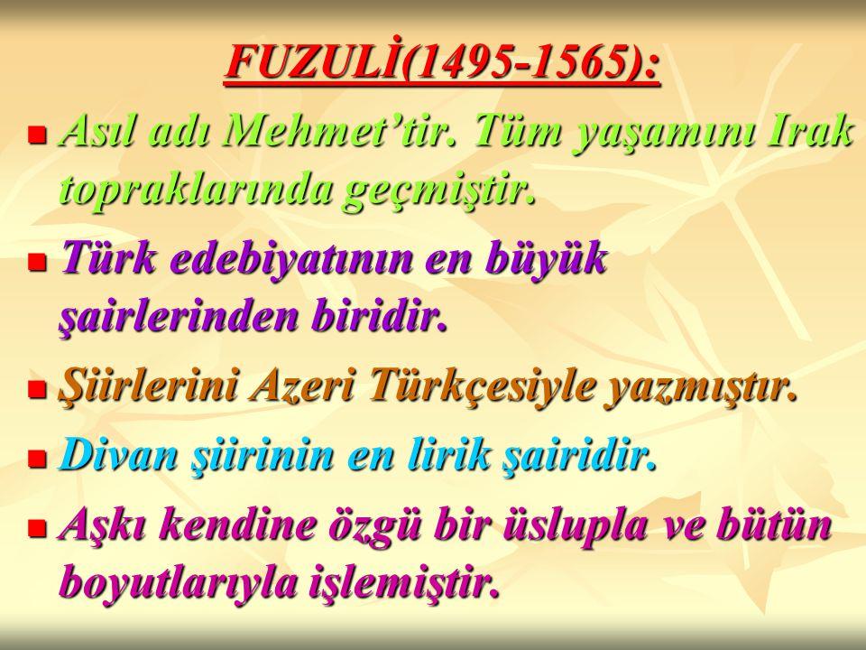 FUZULİ(1495-1565): Asıl adı Mehmet'tir. Tüm yaşamını Irak topraklarında geçmiştir. Asıl adı Mehmet'tir. Tüm yaşamını Irak topraklarında geçmiştir. Tür