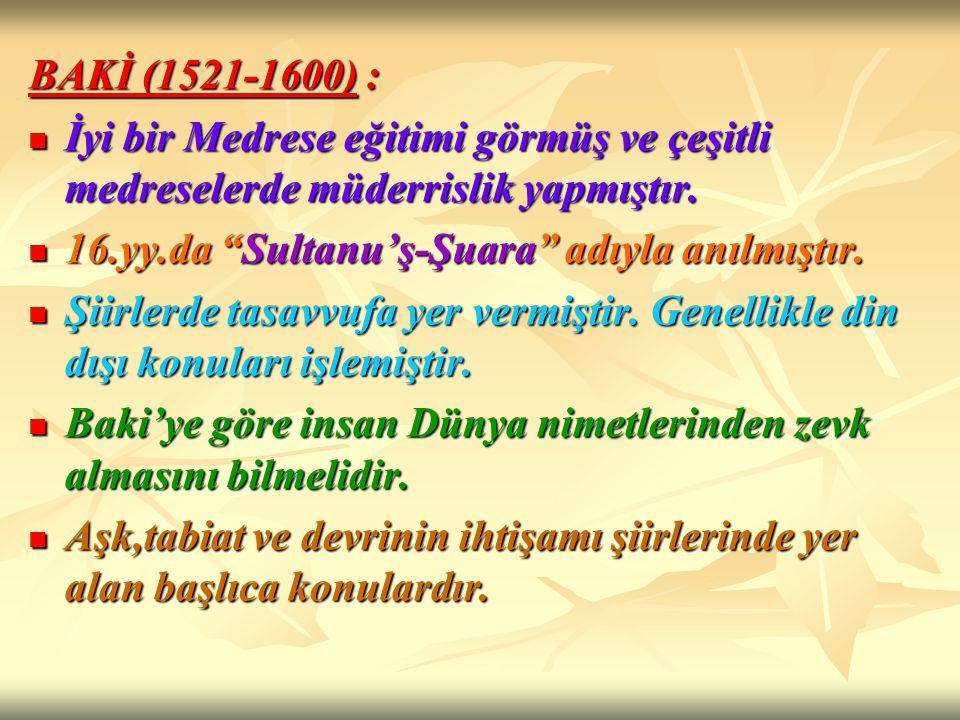 BAKİ (1521-1600) : İyi bir Medrese eğitimi görmüş ve çeşitli medreselerde müderrislik yapmıştır. İyi bir Medrese eğitimi görmüş ve çeşitli medreselerd
