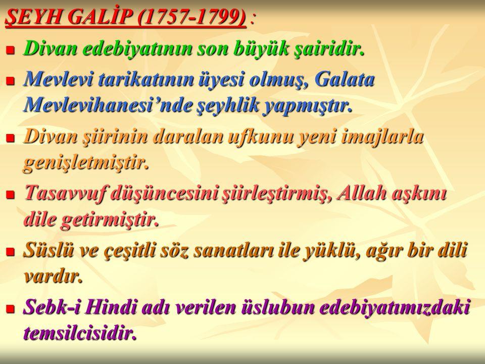 ŞEYH GALİP (1757-1799) : Divan edebiyatının son büyük şairidir. Divan edebiyatının son büyük şairidir. Mevlevi tarikatının üyesi olmuş, Galata Mevlevi