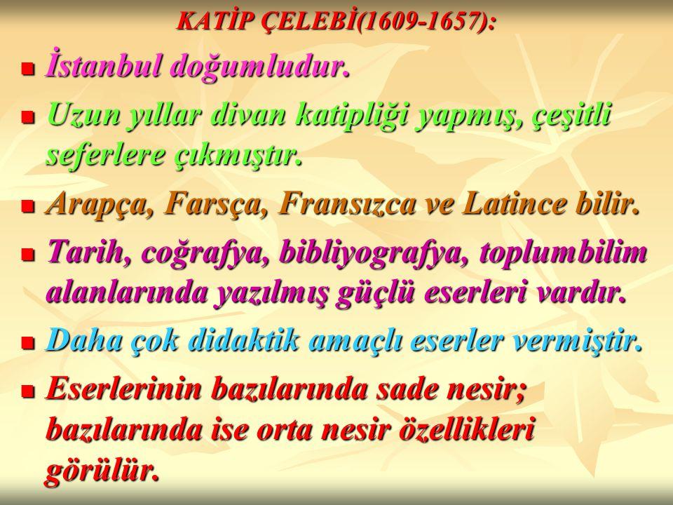 KATİP ÇELEBİ(1609-1657): İstanbul doğumludur. İstanbul doğumludur. Uzun yıllar divan katipliği yapmış, çeşitli seferlere çıkmıştır. Uzun yıllar divan