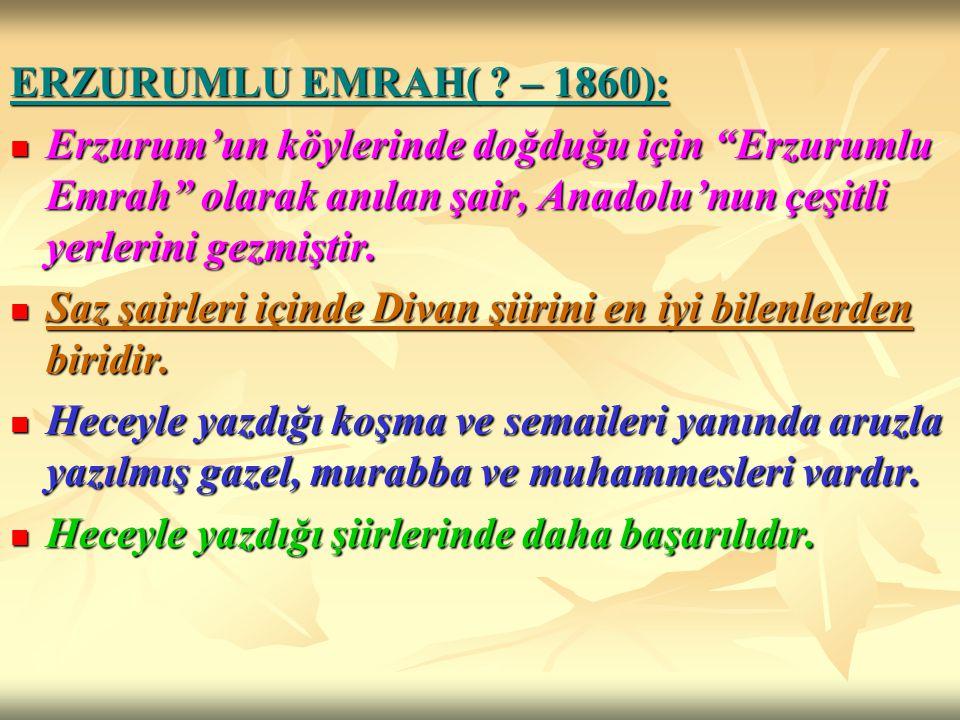 """ERZURUMLU EMRAH( ? – 1860): Erzurum'un köylerinde doğduğu için """"Erzurumlu Emrah"""" olarak anılan şair, Anadolu'nun çeşitli yerlerini gezmiştir. Erzurum'"""