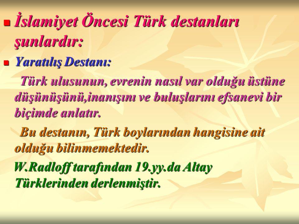 İslamiyet Öncesi Türk destanları şunlardır: Yaratılış Destanı: Türk ulusunun, evrenin nasıl var olduğu üstüne düşünüşünü,inanışını ve buluşlarını efsa