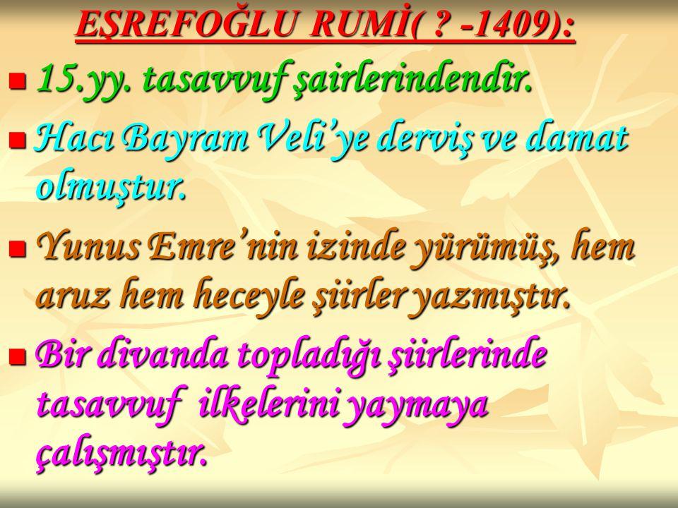 EŞREFOĞLU RUMİ( ? -1409): 15.yy. tasavvuf şairlerindendir. 15.yy. tasavvuf şairlerindendir. Hacı Bayram Veli'ye derviş ve damat olmuştur. Hacı Bayram