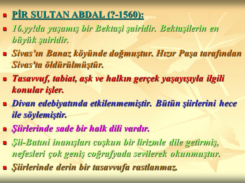PİR SULTAN ABDAL (?-1560): PİR SULTAN ABDAL (?-1560): 16.yy!da yaşamış bir Bektaşi şairidir. Bektaşilerin en büyük şairidir. 16.yy!da yaşamış bir Bekt