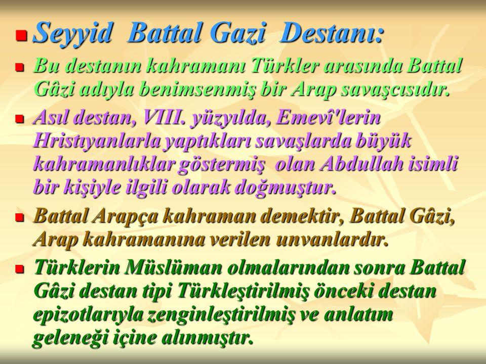 Seyyid Battal Gazi Destanı: Seyyid Battal Gazi Destanı: Bu destanın kahramanı Türkler arasında Battal Gâzi adıyla benimsenmiş bir Arap savaşcısıdır. B