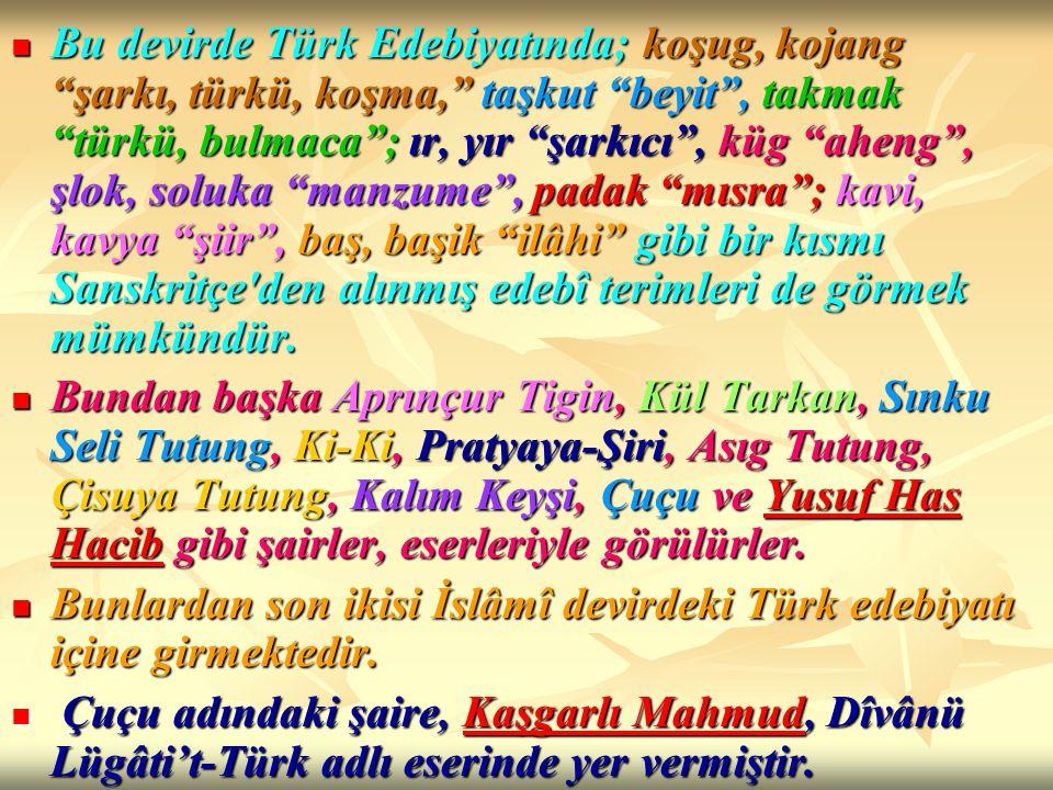 """Bu devirde Türk Edebiyatında; koşug, kojang """"şarkı, türkü, koşma,"""" taşkut """"beyit"""", takmak """"türkü, bulmaca""""; ır, yır """"şarkıcı"""", küg """"aheng"""", şlok, solu"""