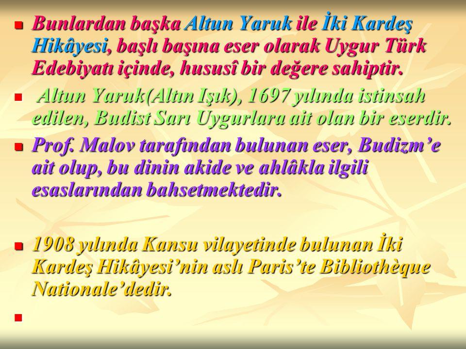 Bunlardan başka Altun Yaruk ile İki Kardeş Hikâyesi, başlı başına eser olarak Uygur Türk Edebiyatı içinde, hususî bir değere sahiptir. Bunlardan başka