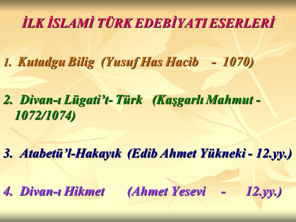 İLK İSLAMİ TÜRK EDEBİYATI ESERLERİ 1. Kutadgu Bilig (Yusuf Has Hacib - 1070) 2. Divan-ı Lügati't- Türk (Kaşgarlı Mahmut - 1072/1074) 3. Atabetü'l-Haka