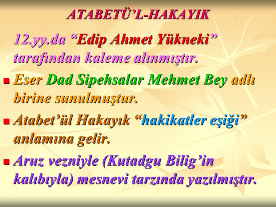 """ATABETÜ'L-HAKAYIK 12.yy.da """"Edip Ahmet Yükneki"""" tarafından kaleme alınmıştır. Eser Dad Sipehsalar Mehmet Bey adlı birine sunulmuştur. Eser Dad Sipehsa"""