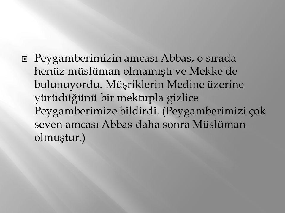  Peygamberimizin amcası Abbas, o sırada henüz müslüman olmamıştı ve Mekke'de bulunuyordu. Müşriklerin Medine üzerine yürüdüğünü bir mektupla gizlice