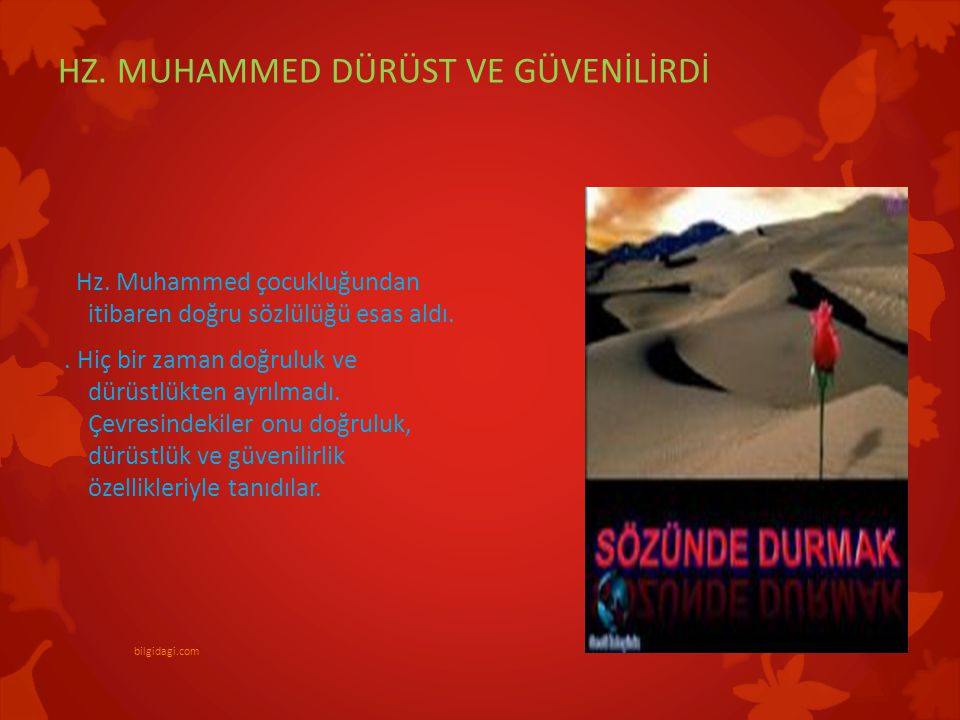 HZ. MUHAMMED DÜRÜST VE GÜVENİLİRDİ Hz. Muhammed çocukluğundan itibaren doğru sözlülüğü esas aldı.. Hiç bir zaman doğruluk ve dürüstlükten ayrılmadı. Ç