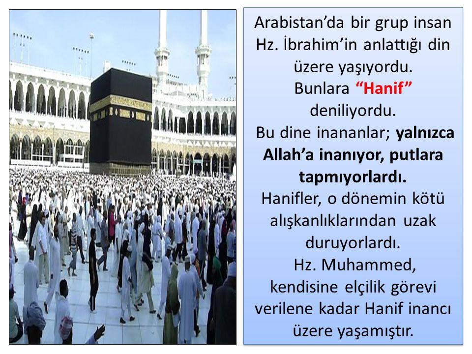 """Arabistan'da bir grup insan Hz. İbrahim'in anlattığı din üzere yaşıyordu. Bunlara """"Hanif"""" deniliyordu. Bu dine inananlar; yalnızca Allah'a inanıyor, p"""
