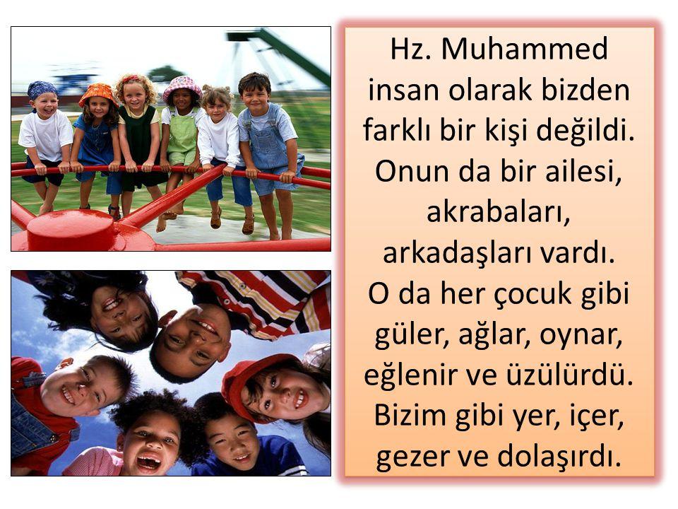 Hz. Muhammed insan olarak bizden farklı bir kişi değildi. Onun da bir ailesi, akrabaları, arkadaşları vardı. O da her çocuk gibi güler, ağlar, oynar,