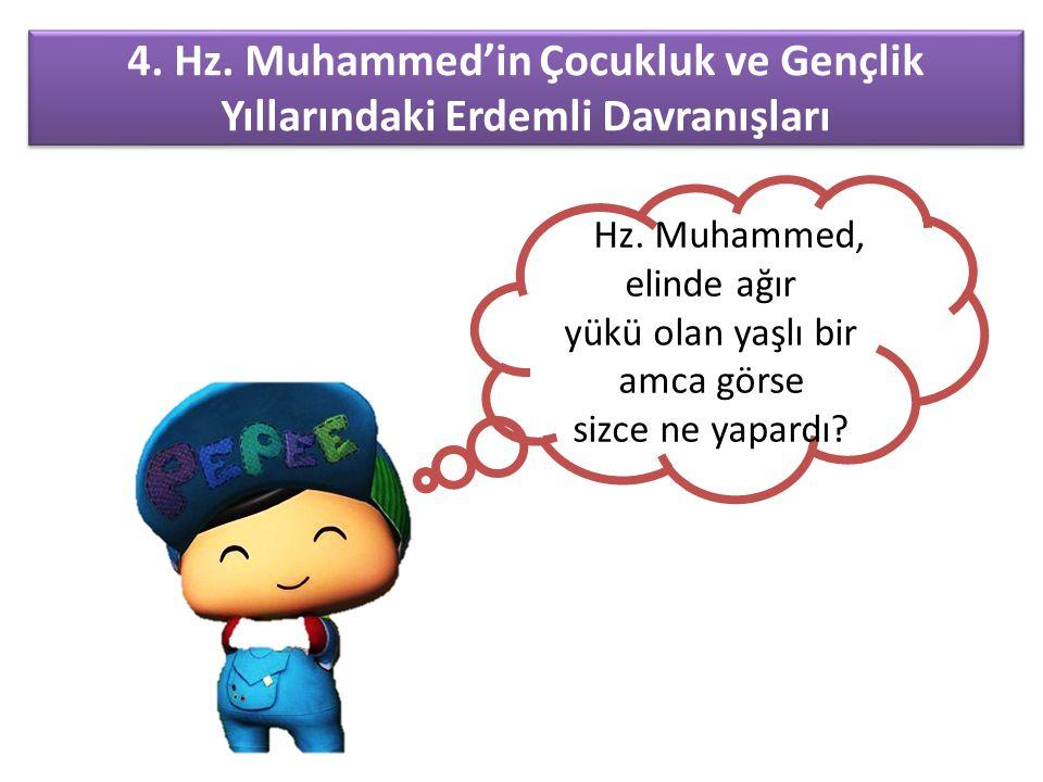 4. Hz. Muhammed'in Çocukluk ve Gençlik Yıllarındaki Erdemli Davranışları Hz. Muhammed, elinde ağır yükü olan yaşlı bir amca görse sizce ne yapardı?
