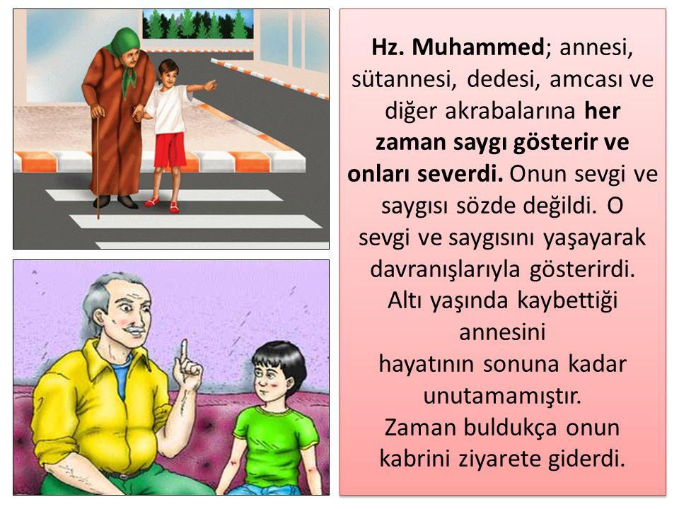 Hz. Muhammed; annesi, sütannesi, dedesi, amcası ve diğer akrabalarına her zaman saygı gösterir ve onları severdi. Onun sevgi ve saygısı sözde değildi.