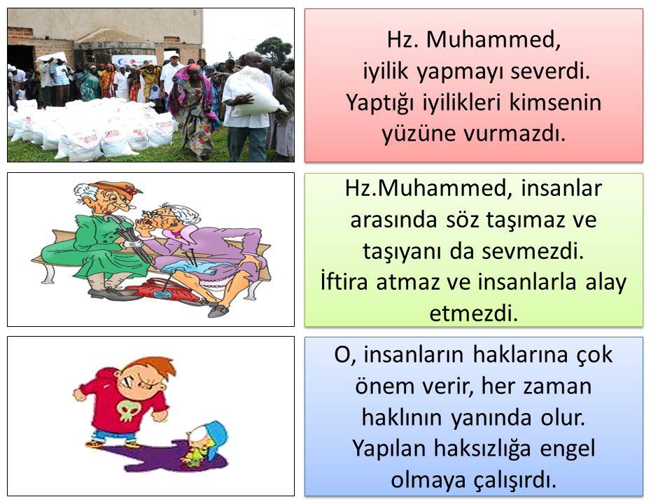 Hz. Muhammed, iyilik yapmayı severdi. Yaptığı iyilikleri kimsenin yüzüne vurmazdı. Hz. Muhammed, iyilik yapmayı severdi. Yaptığı iyilikleri kimsenin y