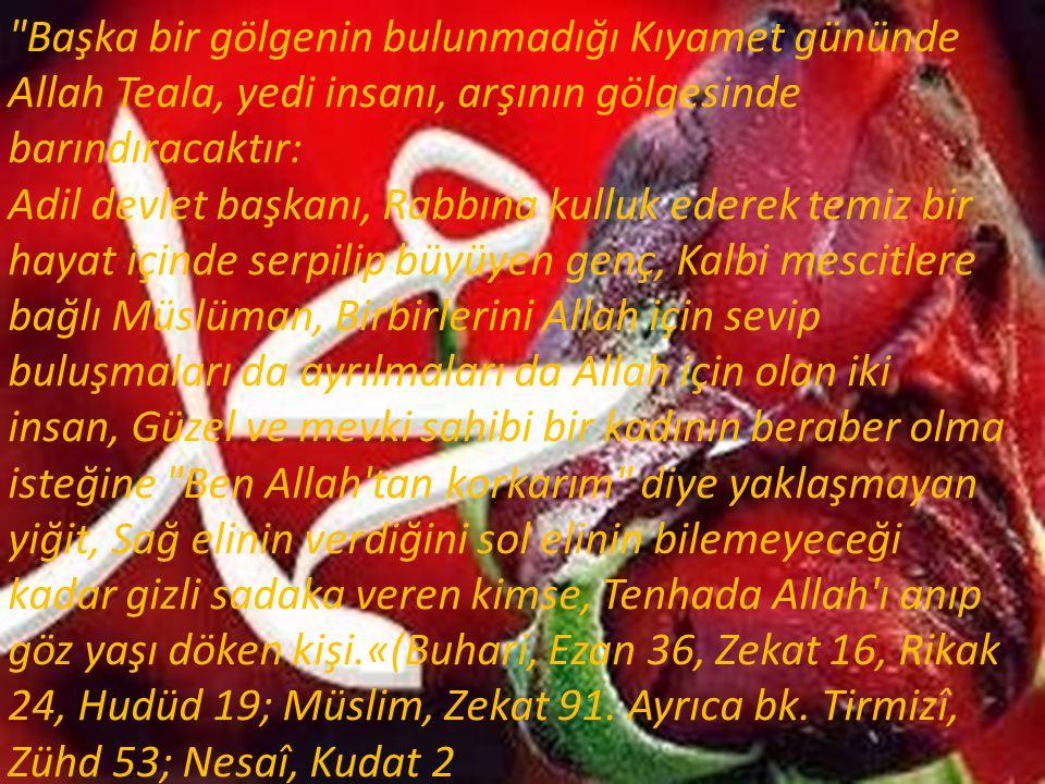 Başka bir gölgenin bulunmadığı Kıyamet gününde Allah Teala, yedi insanı, arşının gölgesinde barındıracaktır: Adil devlet başkanı, Rabbına kulluk ederek temiz bir hayat içinde serpilip büyüyen genç, Kalbi mescitlere bağlı Müslüman, Birbirlerini Allah için sevip buluşmaları da ayrılmaları da Allah için olan iki insan, Güzel ve mevki sahibi bir kadının beraber olma isteğine Ben Allah tan korkarım diye yaklaşmayan yiğit, Sağ elinin verdiğini sol elinin bilemeyeceği kadar gizli sadaka veren kimse, Tenhada Allah ı anıp göz yaşı döken kişi.«(Buhari, Ezan 36, Zekat 16, Rikak 24, Hudüd 19; Müslim, Zekat 91.