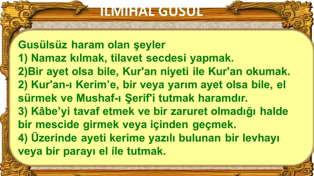 35 Gusülsüz haram olan şeyler 1) Namaz kılmak, tilavet secdesi yapmak. 2)Bir ayet olsa bile, Kur'an niyeti ile Kur'an okumak. 2) Kur'an-ı Kerim'e, bir