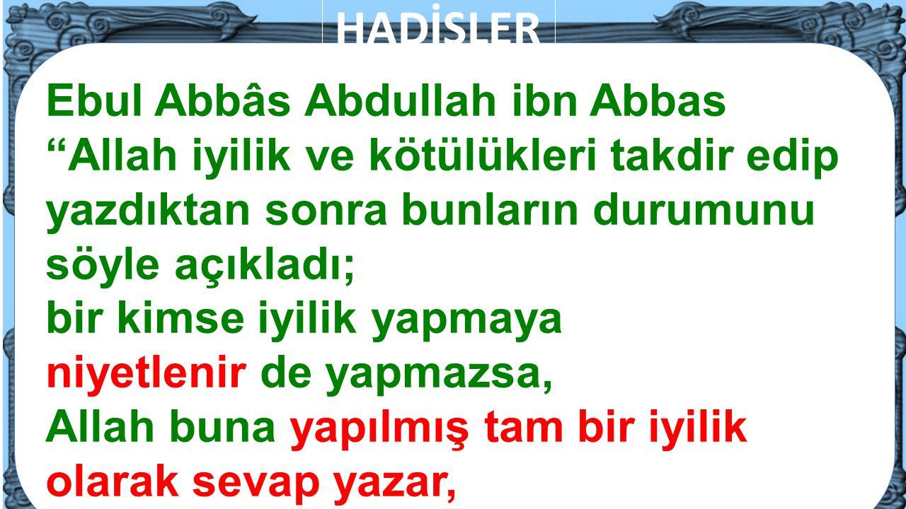 """7 Ebul Abbâs Abdullah ibn Abbas """"Allah iyilik ve kötülükleri takdir edip yazdıktan sonra bunların durumunu söyle açıkladı; bir kimse iyilik yapmaya ni"""