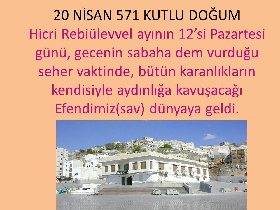 20 NİSAN 571 KUTLU DOĞUM Hicri Rebiülevvel ayının 12'si Pazartesi günü, gecenin sabaha dem vurduğu seher vaktinde, bütün karanlıkların kendisiyle aydı